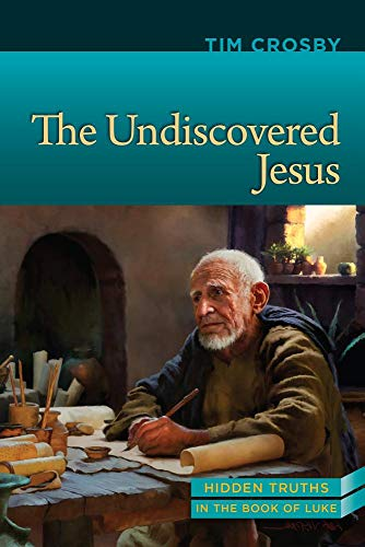 The Undiscovered Jesus: Hidden Truths from the Book of Luke: Timothy E Crosby