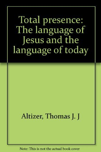 Total Presence: The Language of Jesus and the Language of Today: Altizer, Thomas J. J.