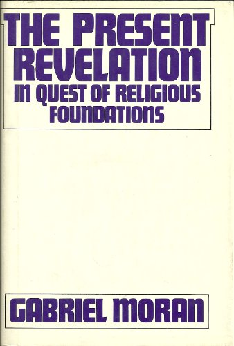 The present revelation;: In quest of religious foundations (A Crossroad book): Gabriel Moran