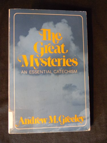 The great mysteries: An essential catechism: Greeley, Andrew M