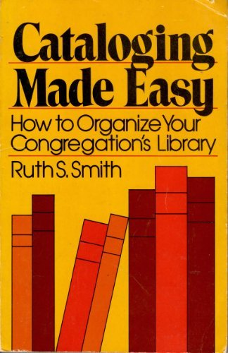 Cataloging made easy: How to organize your congregation's library: Ruth S Smith