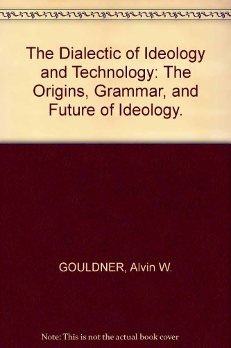 The Dialectic of Ideology and Technology: The Origins, Grammar, and Future of Ideology: Gouldner, ...