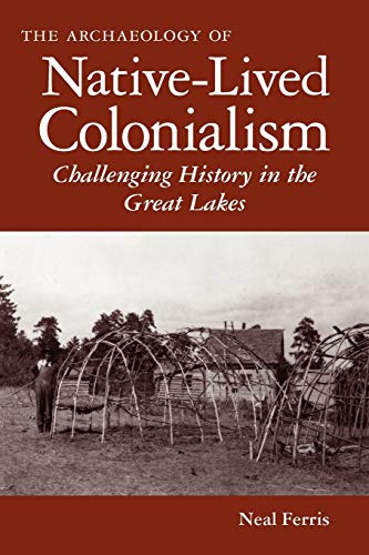 9780816502387: The Archaeology of Native-Lived Colonialism: Challenging History in the Great Lakes (Archaeology of Indigenous-Colonial Interactions in the Americas)