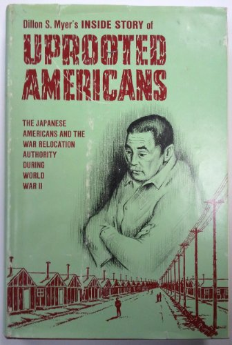 UPROOTED AMERICANS: THE JAPANESE AMERICANS AND THE WAR RELOCATION AUTHORITY DURING WORLD WAR II: ...