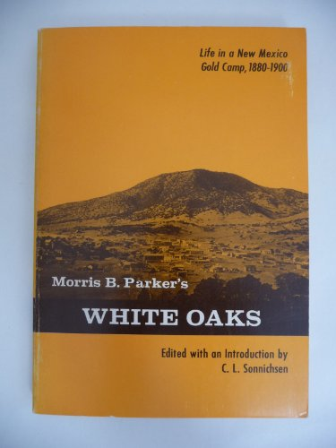 Morris B. Parker's White Oaks;: Life in a New Mexico gold camp, 1880-1900 (Southwest chronicle...