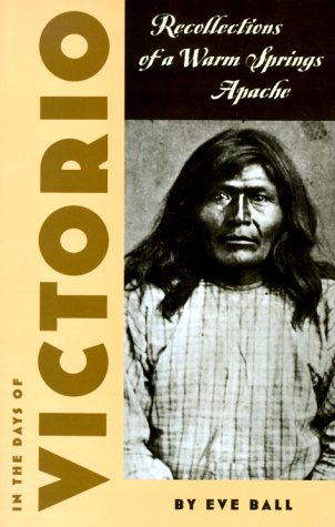 In the Days of Victorio; Recollections of a Warm Springs Apache: Ball, Eve; Kaywaykla, James
