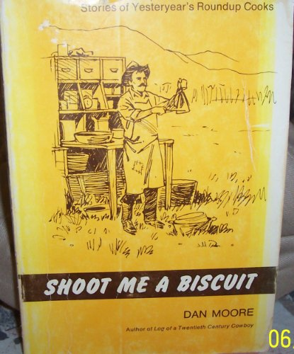 Shoot Me a Biscuit: Stories of Yesteryear's Roundup Cooks: Moore, Dan