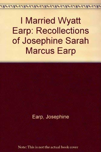 I MARRIED WYATT EARP. The Recollections of Josephine Sarah Marcus Earp.: Boyer, Glenn G., Collected...