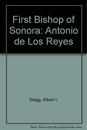 THE FIRST BISHOP OF SONORA Antonio do los Reyes, O.F.M.: Stagg, Albert.