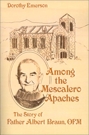 Among the Mescalero Apaches: The Story of Father Albert Braun, O.F.M.: Dorothy Emerson