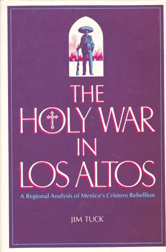The Holy War in Los Altos: A Regional Analysis of Mexico's Cristero Rebellion: Tuck, Jim