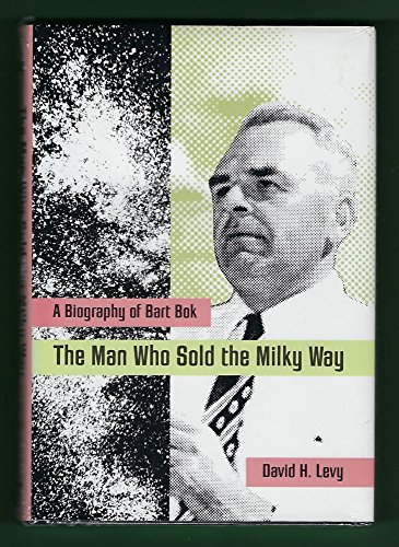 The Man Who Sold the Milky Way: A Biography of Bart BOK: Levy, David H.