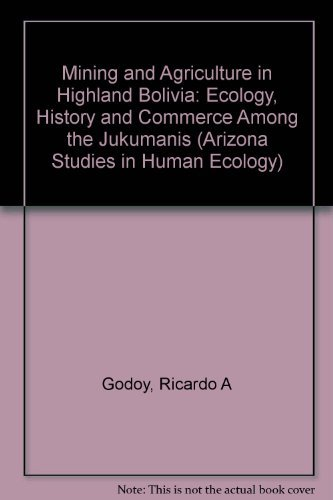 9780816511693: Mining and Agriculture in Highland Bolivia: Ecology, History, and Commerce Among the Jukumanis (Arizona Studies in Human Ecology)