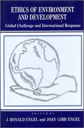 Ethics of Environment and Development Global Challenge, International Response: Engel, J. Ronald & ...
