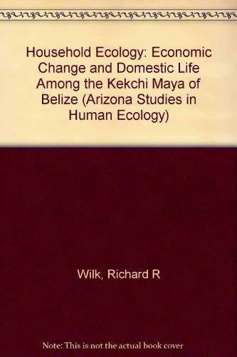 Household Ecology: Economic Change and Domestic Life Among the Kekchi Maya of Belize: Wilk, Dr. ...