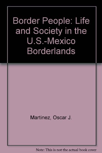 Border People: Life and Society in the U.S.-Mexico Borderlands: Oscar J. Martinez
