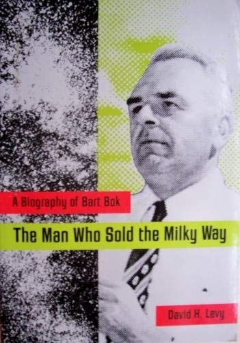 Man Who Sold the Milky Way: A Biography of Bart BOK (0816515247) by Levy, David H.