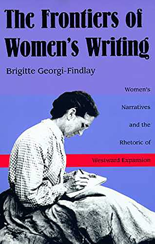 9780816515974: The Frontiers of Women's Writing: Women's Narratives and the Rhetoric of Westward Expansion
