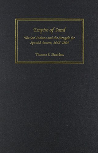 Empire of Sand: The Seri Indians and the Struggle for Spanish Sonora 1645-1803: Sheridan, Thomas E....