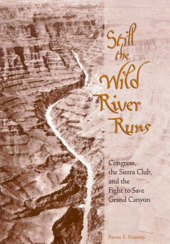 Still the Wild River Runs: Congress, the Sierra Club, and the Fight to Save Grand Canyon: Pearson, ...