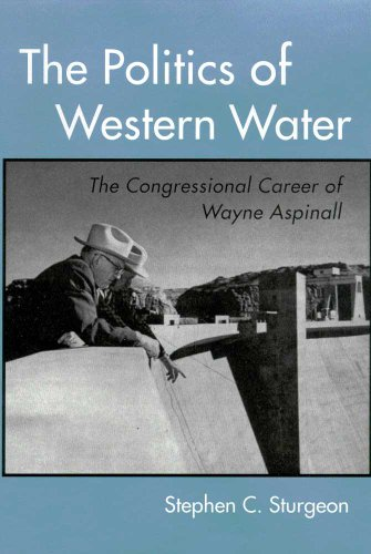 The Politics of Western Water: The Congressional Career of Wayne Aspinall: Sturgeon, Stephen C.