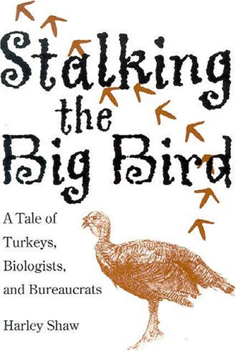 Stalking the Big Bird: A Tale of Turkeys, Biologists, and Bureaucrats: Harley Shaw