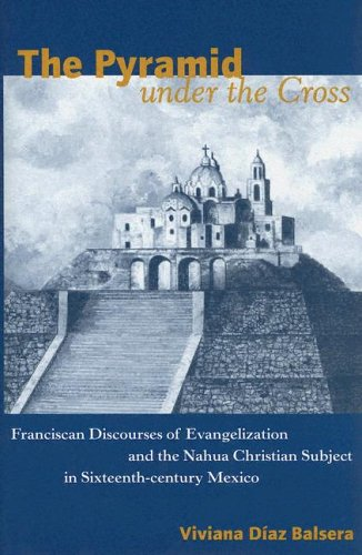 9780816523801: The Pyramid Under the Cross: Franciscan Discourses of Evangelization and the Nahua Christian Subject in Sixteenth-Century Mexico