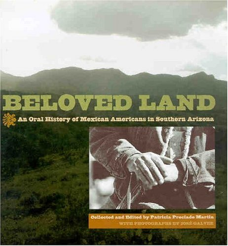 Beloved Land: An Oral History of Mexican Americans in Southern Arizona: Galvez, Josà , Martin, ...