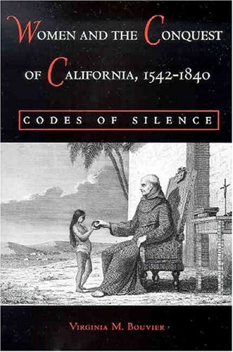 Women and the Conquest of California, 1542-1840: Codes of Silence (Paperback): Virginia M. Bouvier