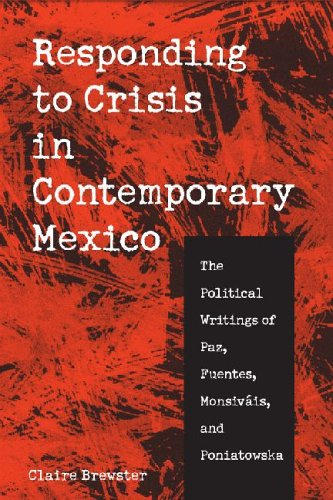 Responding to Crisis in Contemporary Mexico: The Political Writings of Paz, Fuentes, Monsivais, and...