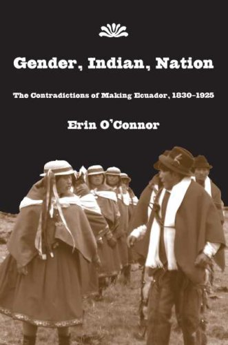 Gender, Iindian, Nation: The Contradictions of Making Ecuador, 1830-1925 (Hardback): Erin E. O ...
