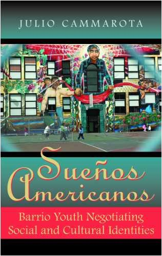 Sueños Americanos: Barrio Youth Negotiating Social and: Julio Cammarota