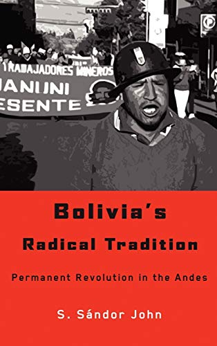 Bolivia's Radical Tradition: Permanent Revolution in the Andes: John, S. Sandor