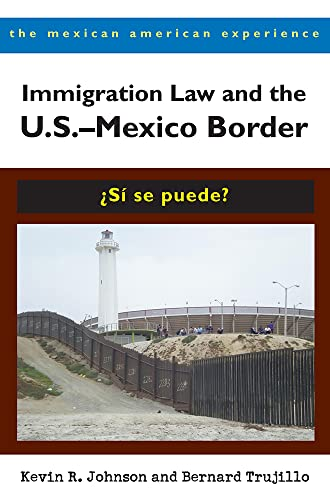 Immigration Law and the U.S.–Mexico Border: ¿Sí se puede? (The Mexican American Experience) (0816527806) by Kevin R. Johnson; Bernard Trujillo