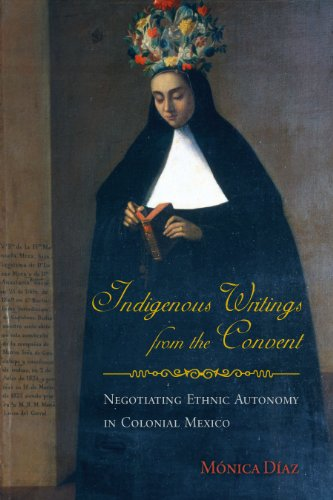 9780816528530: Indigenous Writings from the Convent: Negotiating Ethnic Autonomy in Colonial Mexico (First Peoples: New Directions in Indigenous Studies)