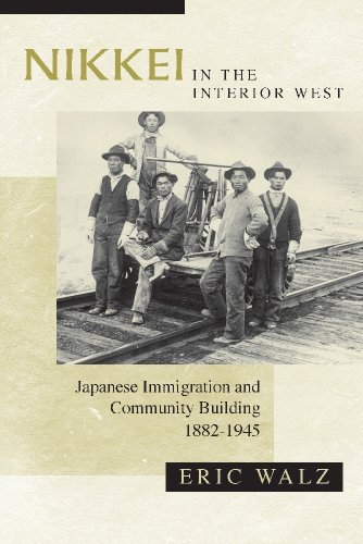 Nikkei in the Interior West: Japanese Immigration and Community Building, 1882-1945: Walz, Eric
