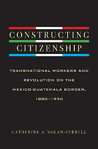 9780816529803: Constructing Citizenship: Transnational Workers and Revolution on the Mexico-Guatemala Border, 1880--1950