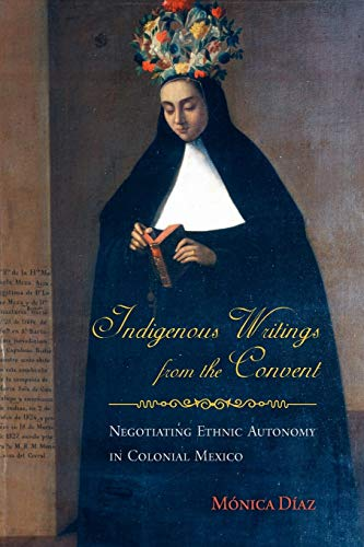9780816530403: Indigenous Writings from the Convent: Negotiating Ethnic Autonomy in Colonial Mexico (First Peoples: New Directions in Indigenous Studies)