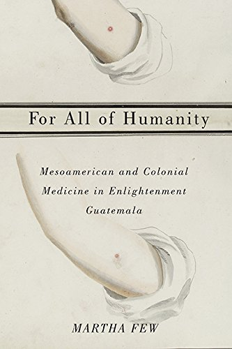 For All of Humanity: Mesoamerican and Colonial Medicine in Enlightenment Guatemala (Hardback): ...
