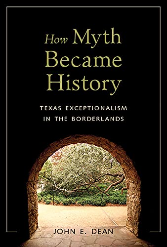How Myth Became History: Texas Exceptionalism in the Borderlands (Hardback): John E. Dean