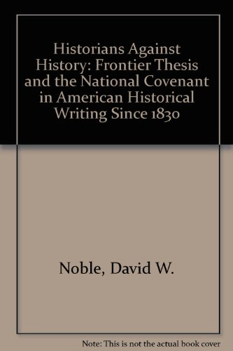 9780816603565: Historians Against History: Frontier Thesis and the National Covenant in American Historical Writing Since 1830