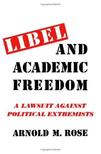 Libel and Academic Freedom: Lawsuit Against Political Extremists: Rose, Arnold M.