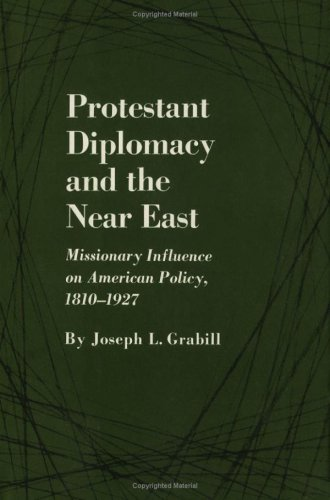Protestant Diplomacy and the Near East: Missionary Influence on American Policy, 1810-1927: Grabill...