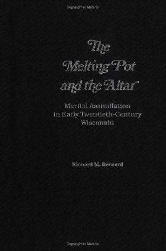 The Melting Pot and the Altar: Marital Assimilation in Early Twentieth-Century Wisconsin: Bernard, ...