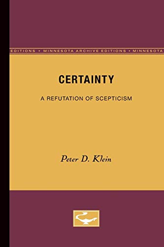 Certainty: A Refutation of Scepticism (Minnesota Archive Editions): Klein, Peter D.