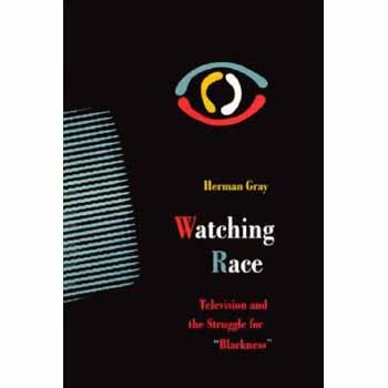 """Watching Race: Television and the Struggle for """"Blackness"""": Gray, Herman"""