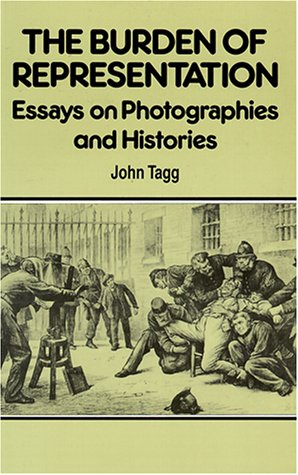 The Burden of Representation: Essays on Photographies and Histories: Tagg, John