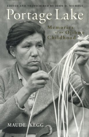 Portage Lake: Memories of an Ojibwe Childhood: Kegg, Maude {Author} with John D. Nichols {Edited ...