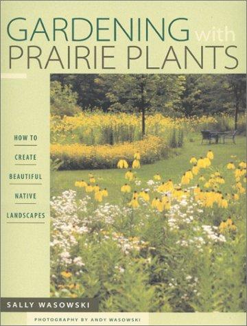 Gardening With Prairie Plants: How To Create Beautiful Native Landscapes: Wasowski, Sally Wasowski