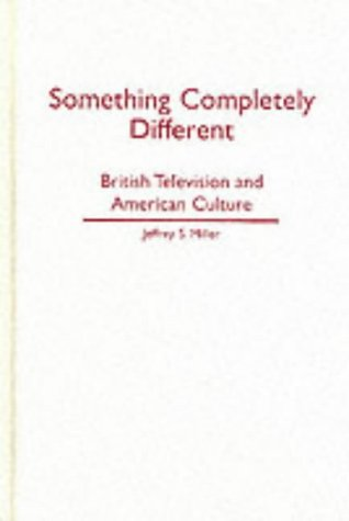 Something Completely Different: British Television & American Culture: Miller, Jeffrey S.
